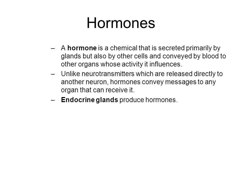 Hormones –A hormone is a chemical that is secreted primarily by glands but also by other cells and conveyed by blood to other organs whose activity it influences.