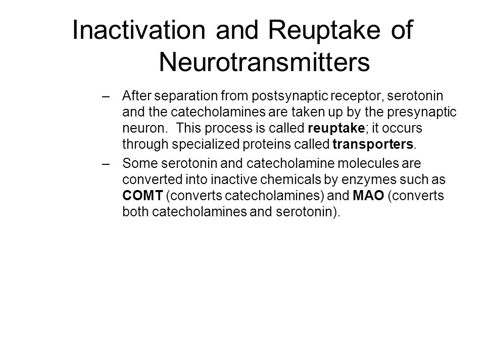 Inactivation and Reuptake of Neurotransmitters –After separation from postsynaptic receptor, serotonin and the catecholamines are taken up by the presynaptic neuron.