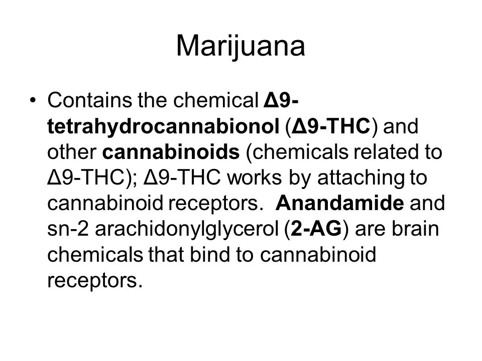 Marijuana Contains the chemical Δ9- tetrahydrocannabionol (Δ9-THC) and other cannabinoids (chemicals related to Δ9-THC); Δ9-THC works by attaching to cannabinoid receptors.