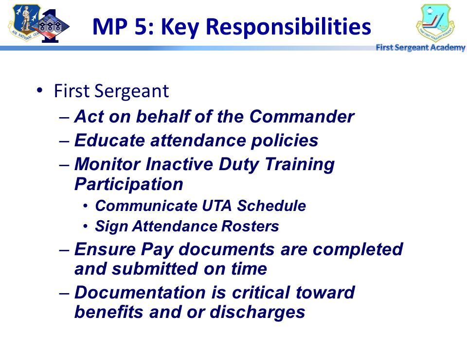 First Sergeant –Act on behalf of the Commander –Educate attendance policies –Monitor Inactive Duty Training Participation Communicate UTA Schedule Sign Attendance Rosters –Ensure Pay documents are completed and submitted on time –Documentation is critical toward benefits and or discharges MP 5: Key Responsibilities