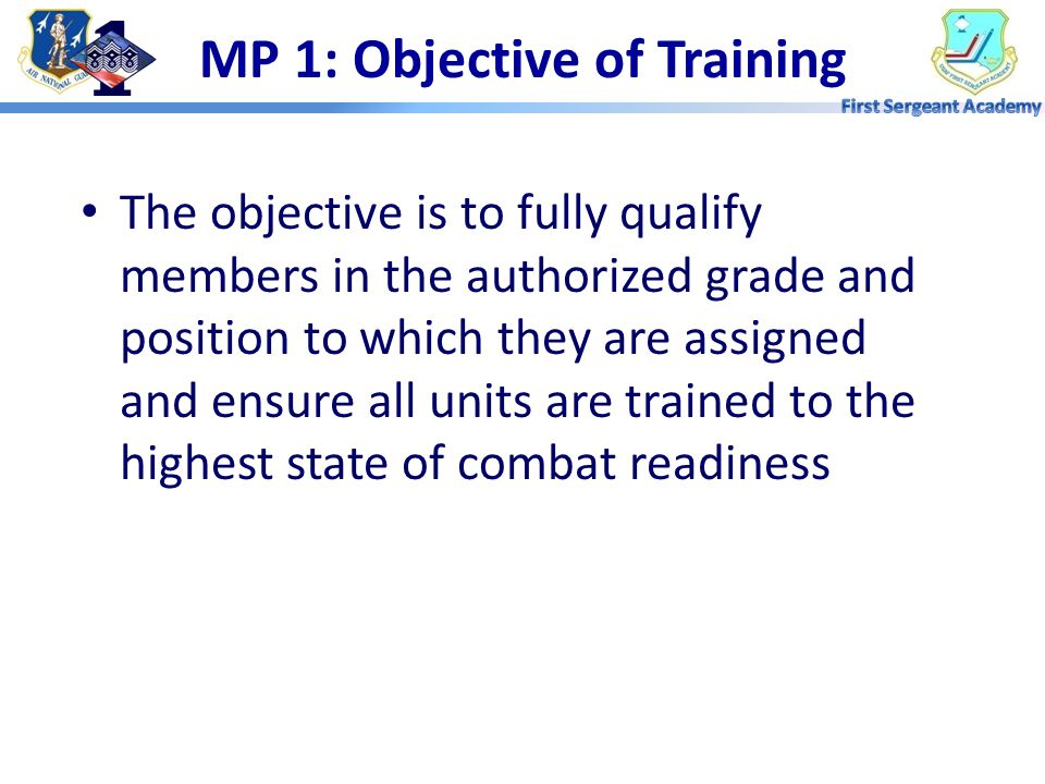 MP 6: Impact on the Mission Training is planned and productive –Members know when to report –Trainers are prepared to train specific tasks –Training Managers can schedule ancillary training to keep unit MISSION READY Removes Distractions –Members focus on training - Qualified –Leadership can focus on planning – Leadership Skills Members get pay $$ and points –Happy members are easier to retain Unit is MISSION READY