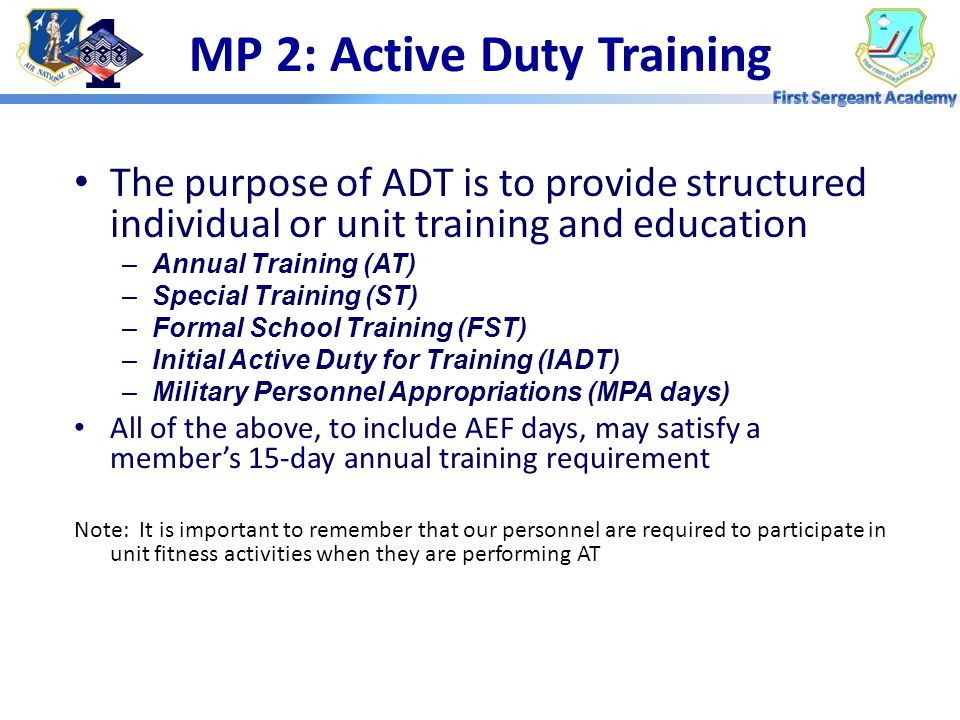 MP 2: Active Duty Training The purpose of ADT is to provide structured individual or unit training and education –Annual Training (AT) –Special Training (ST) –Formal School Training (FST) –Initial Active Duty for Training (IADT) –Military Personnel Appropriations (MPA days) All of the above, to include AEF days, may satisfy a member's 15-day annual training requirement Note: It is important to remember that our personnel are required to participate in unit fitness activities when they are performing AT