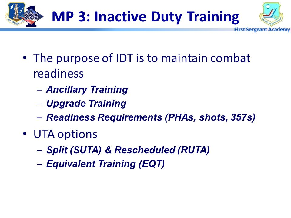 MP 3: Inactive Duty Training The purpose of IDT is to maintain combat readiness –Ancillary Training –Upgrade Training –Readiness Requirements (PHAs, shots, 357s) UTA options –Split (SUTA) & Rescheduled (RUTA) –Equivalent Training (EQT)