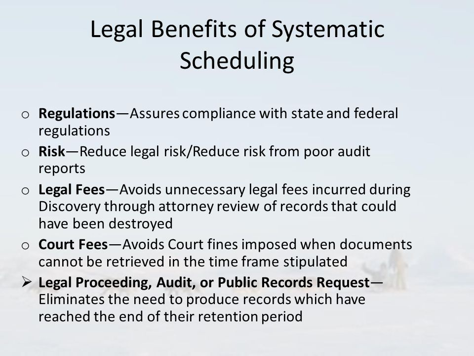 Legal Benefits of Systematic Scheduling o Regulations—Assures compliance with state and federal regulations o Risk—Reduce legal risk/Reduce risk from poor audit reports o Legal Fees—Avoids unnecessary legal fees incurred during Discovery through attorney review of records that could have been destroyed o Court Fees—Avoids Court fines imposed when documents cannot be retrieved in the time frame stipulated  Legal Proceeding, Audit, or Public Records Request— Eliminates the need to produce records which have reached the end of their retention period