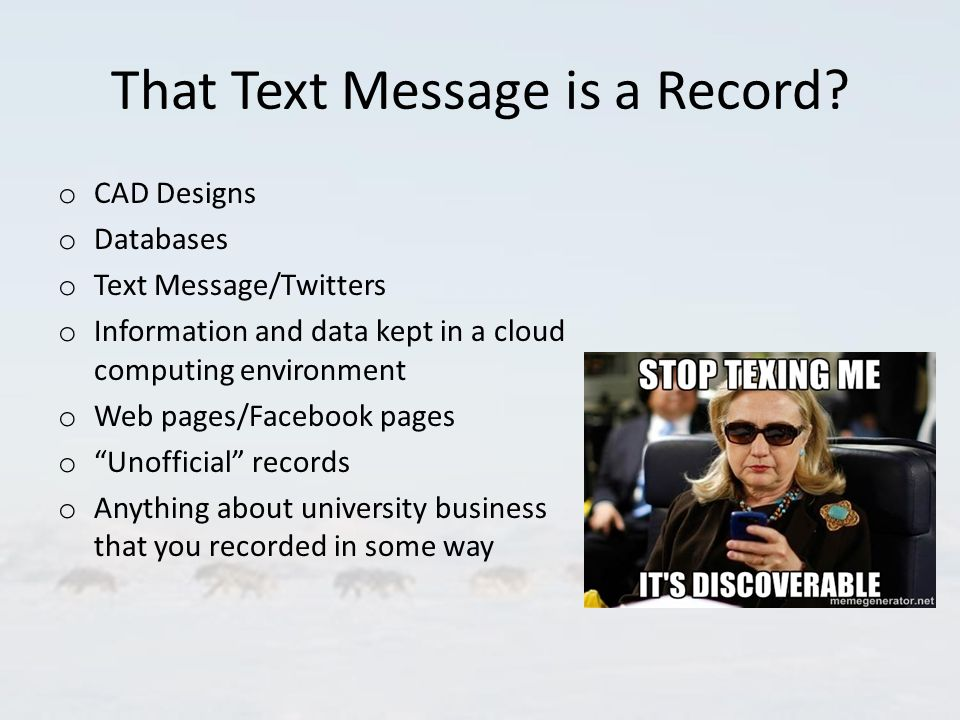That Text Message is a Record? o CAD Designs o Databases o Text Message/Twitters o Information and data kept in a cloud computing environment o Web pa