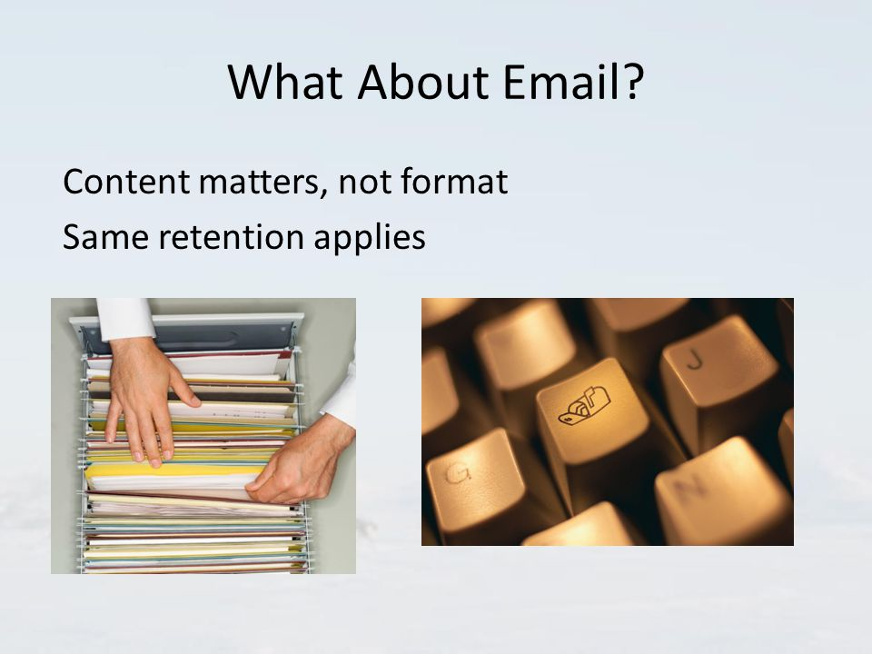 What About Email Content matters, not format Same retention applies