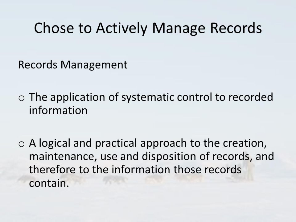 Chose to Actively Manage Records Records Management o The application of systematic control to recorded information o A logical and practical approach to the creation, maintenance, use and disposition of records, and therefore to the information those records contain.