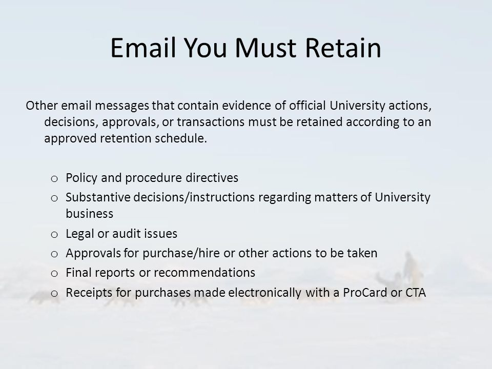 Email You Must Retain Other email messages that contain evidence of official University actions, decisions, approvals, or transactions must be retained according to an approved retention schedule.