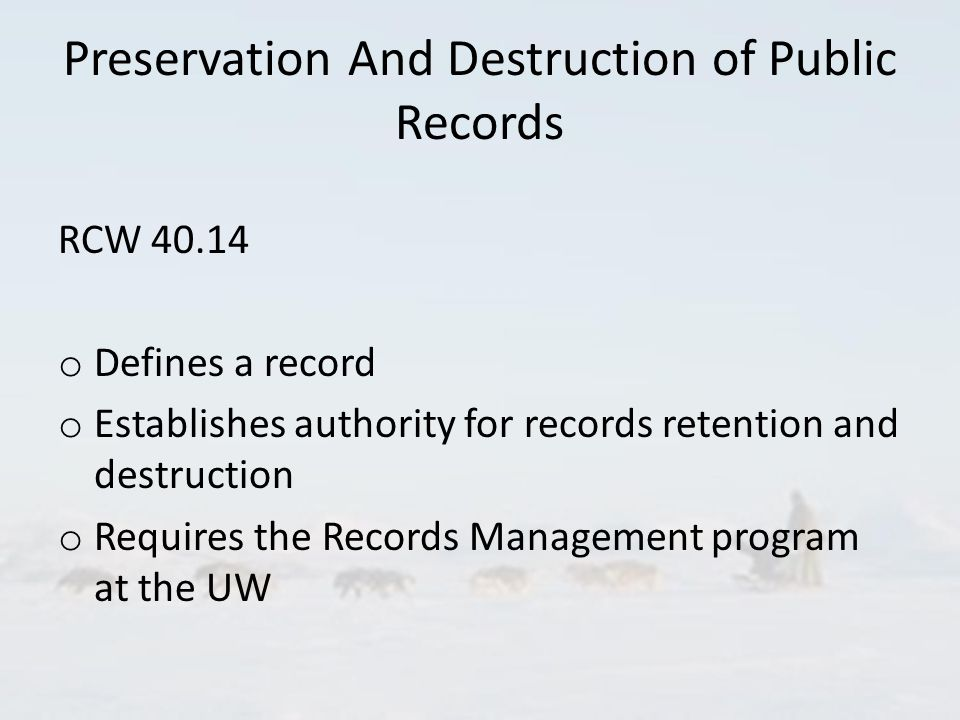 Preservation And Destruction of Public Records RCW 40.14 o Defines a record o Establishes authority for records retention and destruction o Requires the Records Management program at the UW