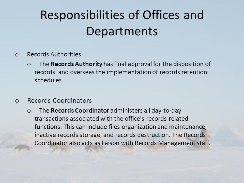 Responsibilities of Offices and Departments o Records Authorities o The Records Authority has final approval for the disposition of records and oversees the implementation of records retention schedules o Records Coordinators o The Records Coordinator administers all day-to-day transactions associated with the office s records-related functions.