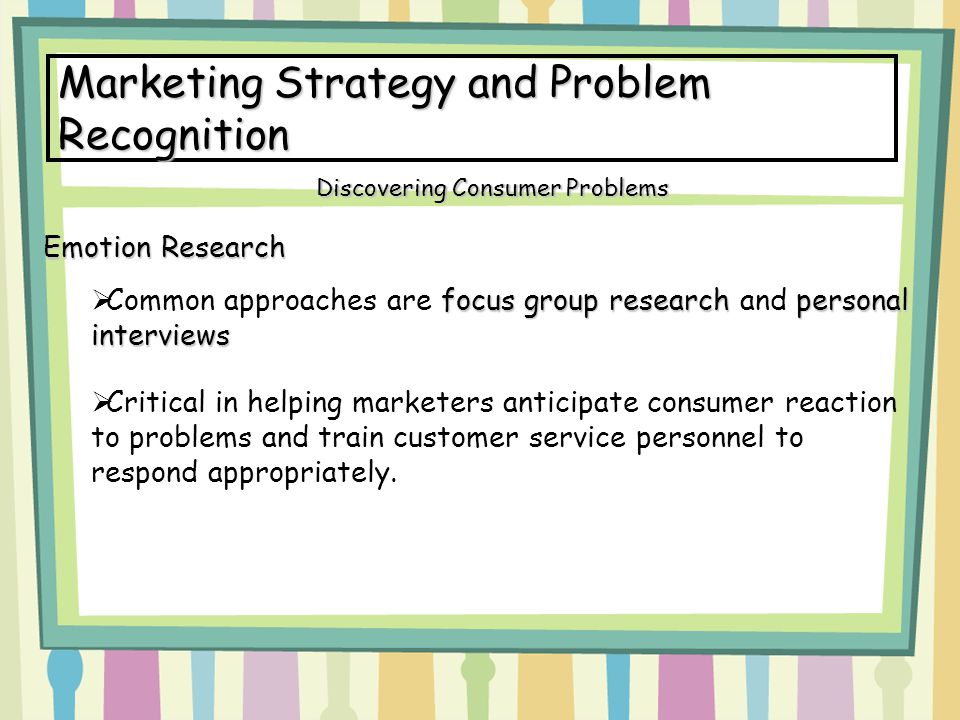 Marketing Strategy and Problem Recognition Emotion Research focus group researchpersonal interviews  Common approaches are focus group research and p