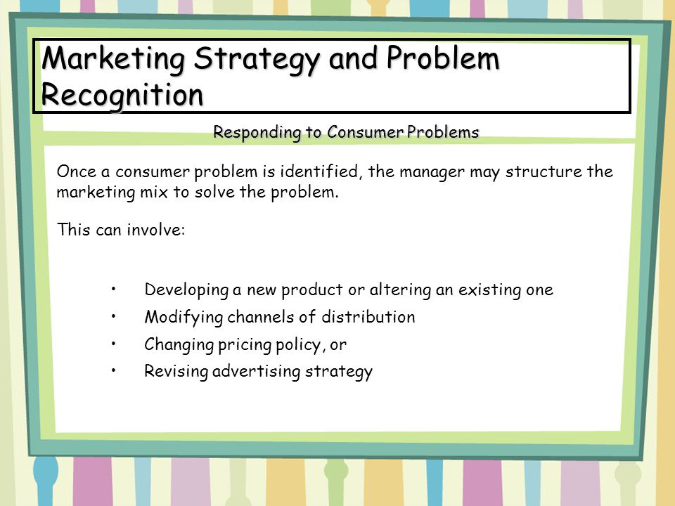 Marketing Strategy and Problem Recognition Once a consumer problem is identified, the manager may structure the marketing mix to solve the problem. Th
