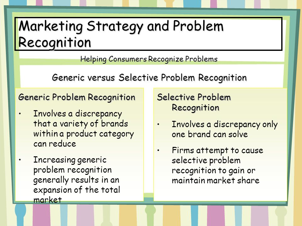 Marketing Strategy and Problem Recognition Generic versus Selective Problem Recognition Helping Consumers Recognize Problems Generic Problem Recogniti