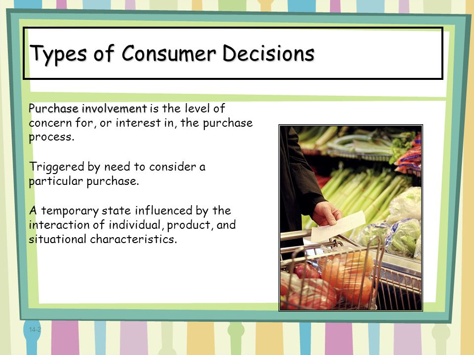14-2 Types of Consumer Decisions Purchase involvement Purchase involvement is the level of concern for, or interest in, the purchase process. Triggere