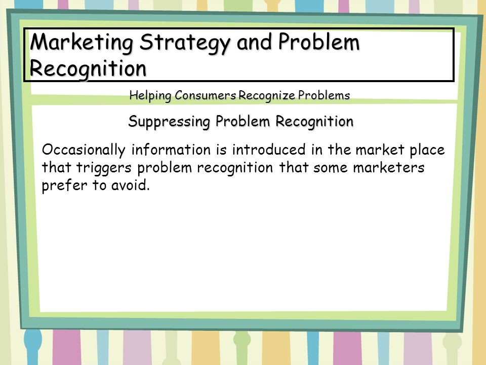 Marketing Strategy and Problem Recognition Suppressing Problem Recognition Helping Consumers Recognize Problems Occasionally information is introduced