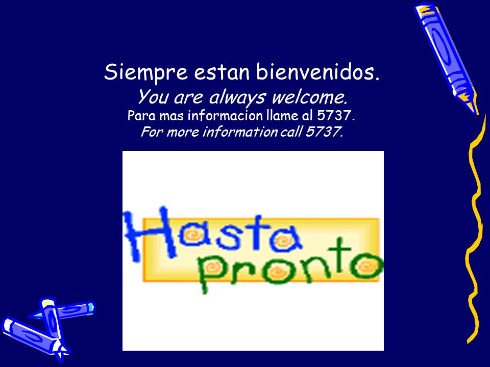 Siempre estan bienvenidos. You are always welcome. Para mas informacion llame al 5737. For more information call 5737.