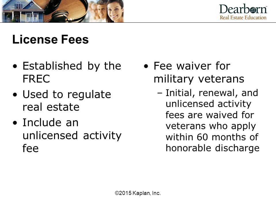 License Fees Established by the FREC Used to regulate real estate Include an unlicensed activity fee Fee waiver for military veterans –Initial, renewal, and unlicensed activity fees are waived for veterans who apply within 60 months of honorable discharge ©2015 Kaplan, Inc.