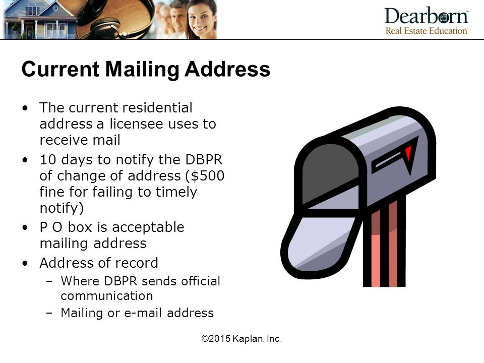 Current Mailing Address The current residential address a licensee uses to receive mail 10 days to notify the DBPR of change of address ($500 fine for failing to timely notify) P O box is acceptable mailing address Address of record –Where DBPR sends official communication –Mailing or e-mail address ©2015 Kaplan, Inc.