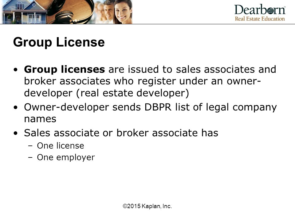 Group License Group licenses are issued to sales associates and broker associates who register under an owner- developer (real estate developer) Owner-developer sends DBPR list of legal company names Sales associate or broker associate has –One license –One employer ©2015 Kaplan, Inc.