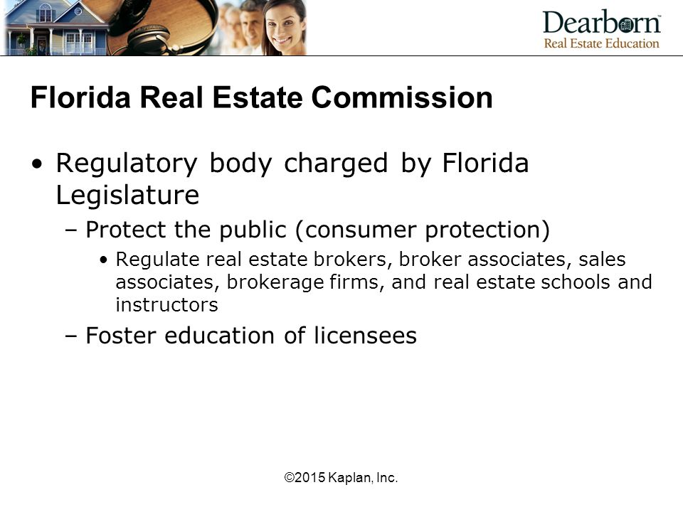 Florida Real Estate Commission Regulatory body charged by Florida Legislature –Protect the public (consumer protection) Regulate real estate brokers, broker associates, sales associates, brokerage firms, and real estate schools and instructors –Foster education of licensees ©2015 Kaplan, Inc.