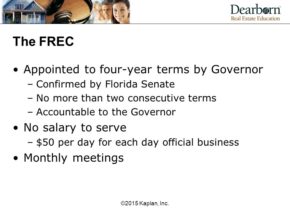 The FREC Appointed to four-year terms by Governor –Confirmed by Florida Senate –No more than two consecutive terms –Accountable to the Governor No salary to serve –$50 per day for each day official business Monthly meetings ©2015 Kaplan, Inc.