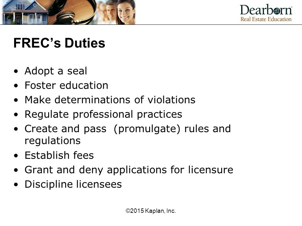 FREC's Duties Adopt a seal Foster education Make determinations of violations Regulate professional practices Create and pass (promulgate) rules and regulations Establish fees Grant and deny applications for licensure Discipline licensees ©2015 Kaplan, Inc.