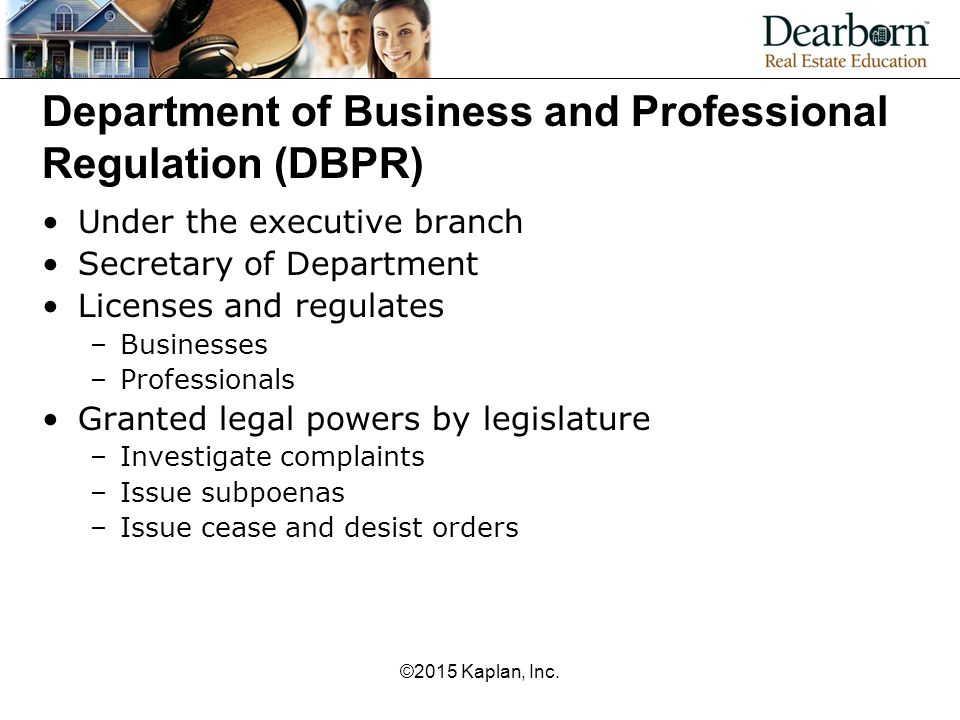 Department of Business and Professional Regulation (DBPR) Under the executive branch Secretary of Department Licenses and regulates –Businesses –Professionals Granted legal powers by legislature –Investigate complaints –Issue subpoenas –Issue cease and desist orders ©2015 Kaplan, Inc.