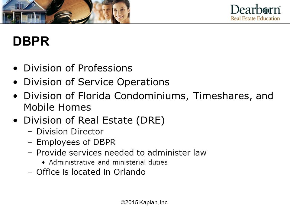 DBPR Division of Professions Division of Service Operations Division of Florida Condominiums, Timeshares, and Mobile Homes Division of Real Estate (DRE) –Division Director –Employees of DBPR –Provide services needed to administer law Administrative and ministerial duties –Office is located in Orlando ©2015 Kaplan, Inc.