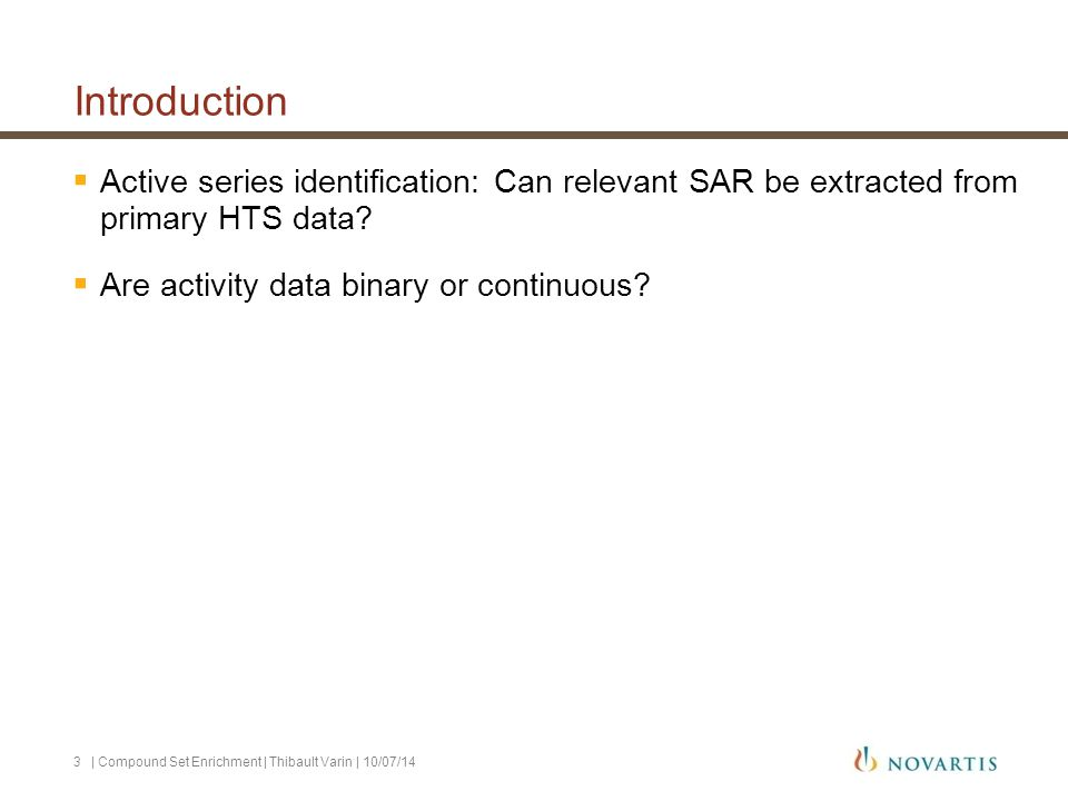 Introduction Active series identification | Compound Set Enrichment | Thibault Varin | 10/07/144 Hypothesis 1: Within primary HTS screening data, structure activity relationships (SAR) are apparent and can be used to help selecting active compound classes.