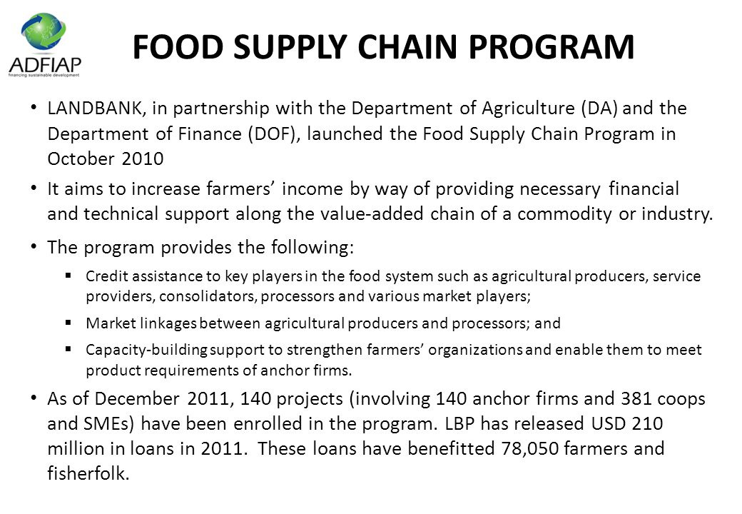 FOOD SUPPLY CHAIN PROGRAM LANDBANK, in partnership with the Department of Agriculture (DA) and the Department of Finance (DOF), launched the Food Supply Chain Program in October 2010 It aims to increase farmers' income by way of providing necessary financial and technical support along the value-added chain of a commodity or industry.