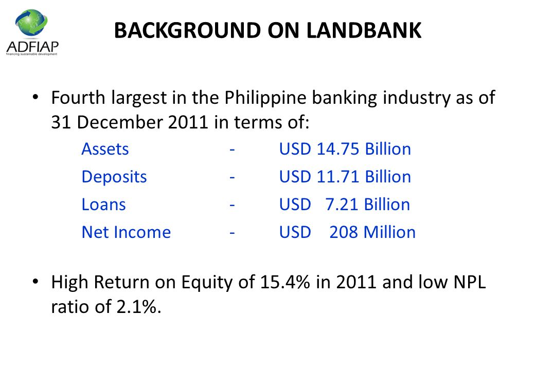 BACKGROUND ON LANDBANK Fourth largest in the Philippine banking industry as of 31 December 2011 in terms of: Assets-USD 14.75 Billion Deposits-USD 11.71 Billion Loans-USD 7.21 Billion Net Income-USD 208 Million High Return on Equity of 15.4% in 2011 and low NPL ratio of 2.1%.