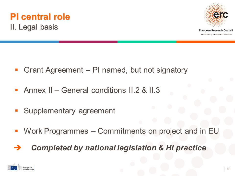 Established by the European Commission │ 80 PI central role II. Legal basis  Grant Agreement – PI named, but not signatory  Annex II – General condi