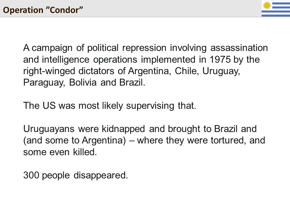 Operation Condor A campaign of political repression involving assassination and intelligence operations implemented in 1975 by the right-winged dictators of Argentina, Chile, Uruguay, Paraguay, Bolivia and Brazil.