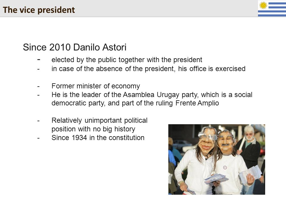 The vice president Since 2010 Danilo Astori - elected by the public together with the president -in case of the absence of the president, his office i