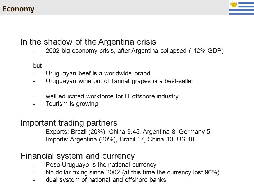 Economy In the shadow of the Argentina crisis -2002 big economy crisis, after Argentina collapsed (-12% GDP) but -Uruguayan beef is a worldwide brand -Uruguayan wine out of Tannat grapes is a best-seller -well educated workforce for IT offshore industry -Tourism is growing Important trading partners -Exports: Brazil (20%), China 9.45, Argentina 8, Germany 5 -Imports: Argentina (20%), Brazil 17, China 10, US 10 Financial system and currency -Peso Uruguayo is the national currency -No dollar fixing since 2002 (at this time the currency lost 90%) -dual system of national and offshore banks