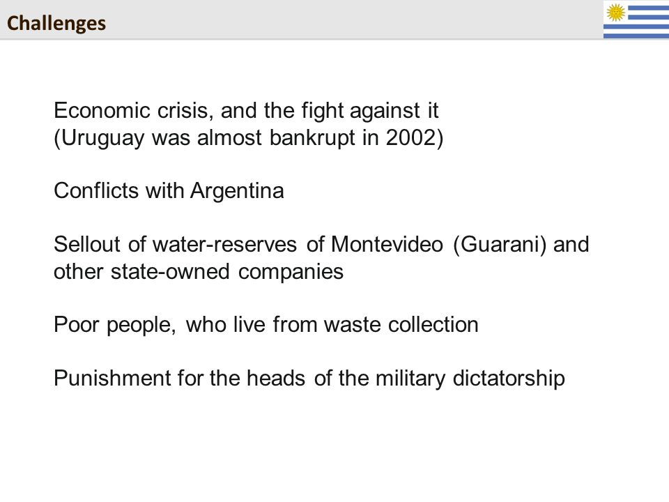 Challenges Economic crisis, and the fight against it (Uruguay was almost bankrupt in 2002) Conflicts with Argentina Sellout of water-reserves of Montevideo (Guarani) and other state-owned companies Poor people, who live from waste collection Punishment for the heads of the military dictatorship