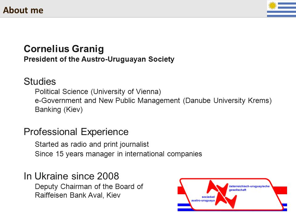 About me Cornelius Granig President of the Austro-Uruguayan Society Studies Political Science (University of Vienna) e-Government and New Public Manag