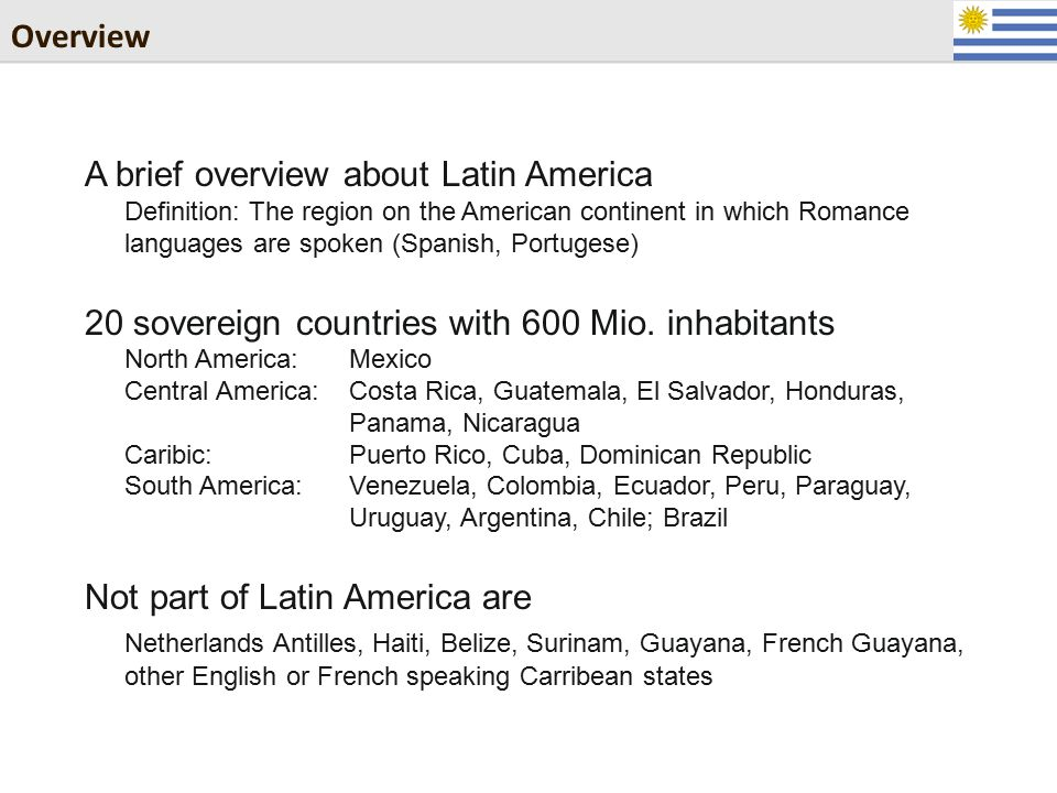 Overview A brief overview about Latin America Definition: The region on the American continent in which Romance languages are spoken (Spanish, Portugese) 20 sovereign countries with 600 Mio.