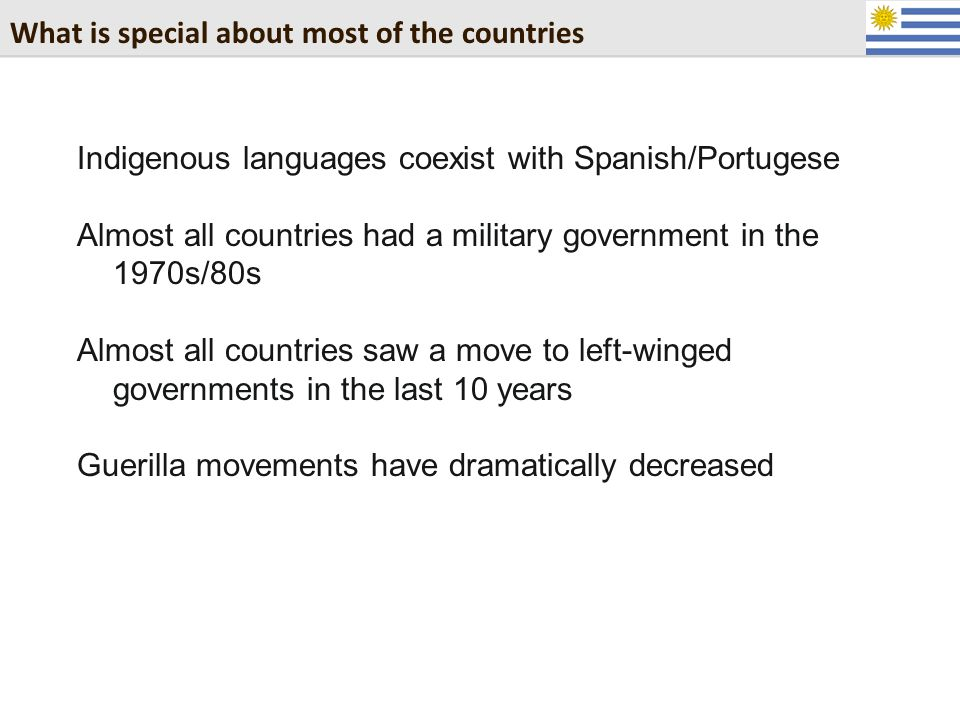 What is special about most of the countries Indigenous languages coexist with Spanish/Portugese Almost all countries had a military government in the 1970s/80s Almost all countries saw a move to left-winged governments in the last 10 years Guerilla movements have dramatically decreased