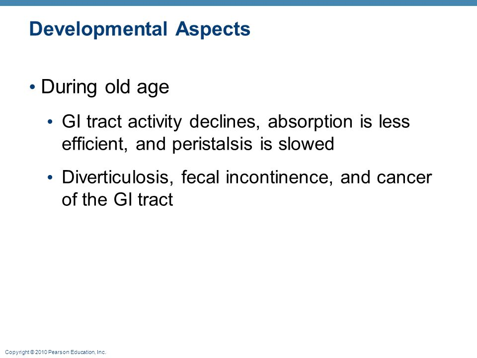 Copyright © 2010 Pearson Education, Inc. Developmental Aspects During old age GI tract activity declines, absorption is less efficient, and peristalsi