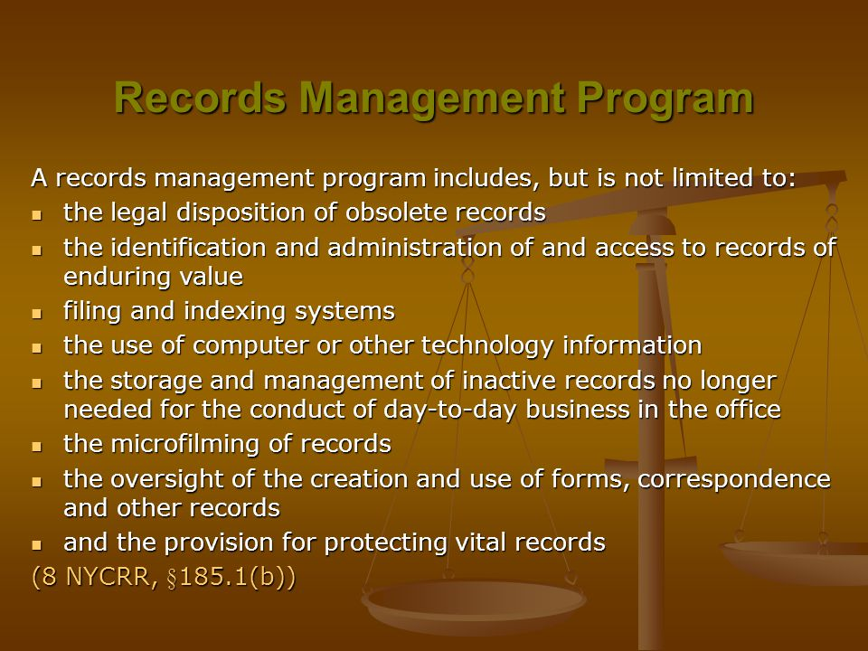 Records Management Program A records management program includes, but is not limited to: the legal disposition of obsolete records the legal disposition of obsolete records the identification and administration of and access to records of enduring value the identification and administration of and access to records of enduring value filing and indexing systems filing and indexing systems the use of computer or other technology information the use of computer or other technology information the storage and management of inactive records no longer needed for the conduct of day-to-day business in the office the storage and management of inactive records no longer needed for the conduct of day-to-day business in the office the microfilming of records the microfilming of records the oversight of the creation and use of forms, correspondence and other records the oversight of the creation and use of forms, correspondence and other records and the provision for protecting vital records and the provision for protecting vital records (8 NYCRR, §185.1(b))