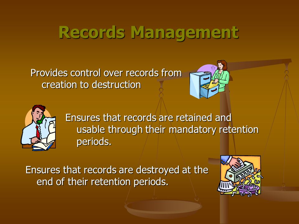 Records Management Provides control over records from creation to destruction Ensures that records are retained and usable through their mandatory retention periods.