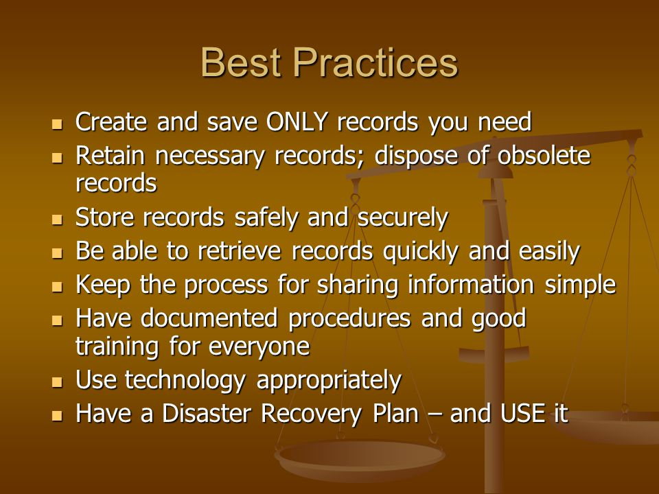Best Practices Create and save ONLY records you need Create and save ONLY records you need Retain necessary records; dispose of obsolete records Retain necessary records; dispose of obsolete records Store records safely and securely Store records safely and securely Be able to retrieve records quickly and easily Be able to retrieve records quickly and easily Keep the process for sharing information simple Keep the process for sharing information simple Have documented procedures and good training for everyone Have documented procedures and good training for everyone Use technology appropriately Use technology appropriately Have a Disaster Recovery Plan – and USE it Have a Disaster Recovery Plan – and USE it