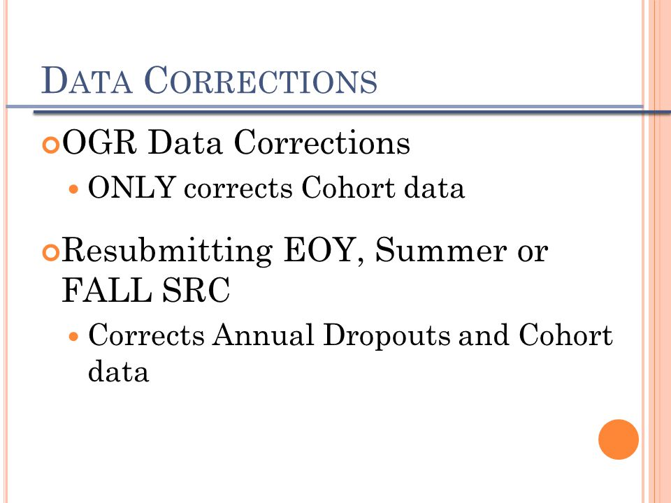 D ATA C ORRECTIONS OGR Data Corrections ONLY corrects Cohort data Resubmitting EOY, Summer or FALL SRC Corrects Annual Dropouts and Cohort data