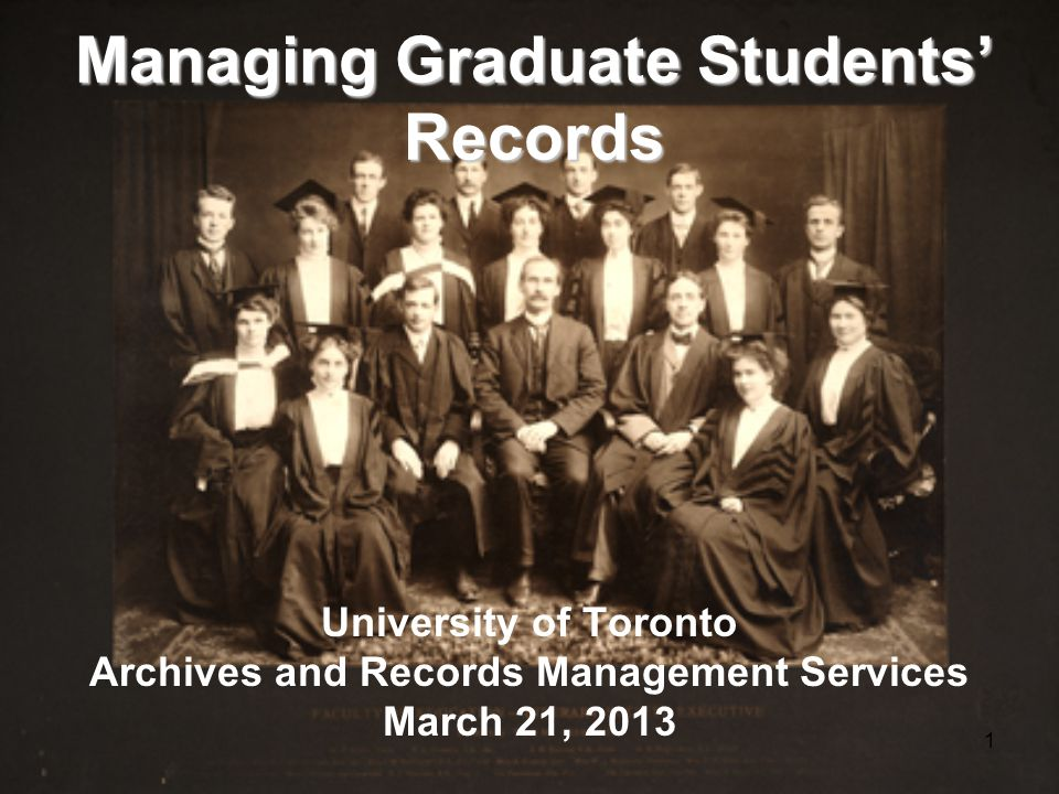 1 Managing Graduate Students' Records University of Toronto Archives and Records Management Services March 21, 2013