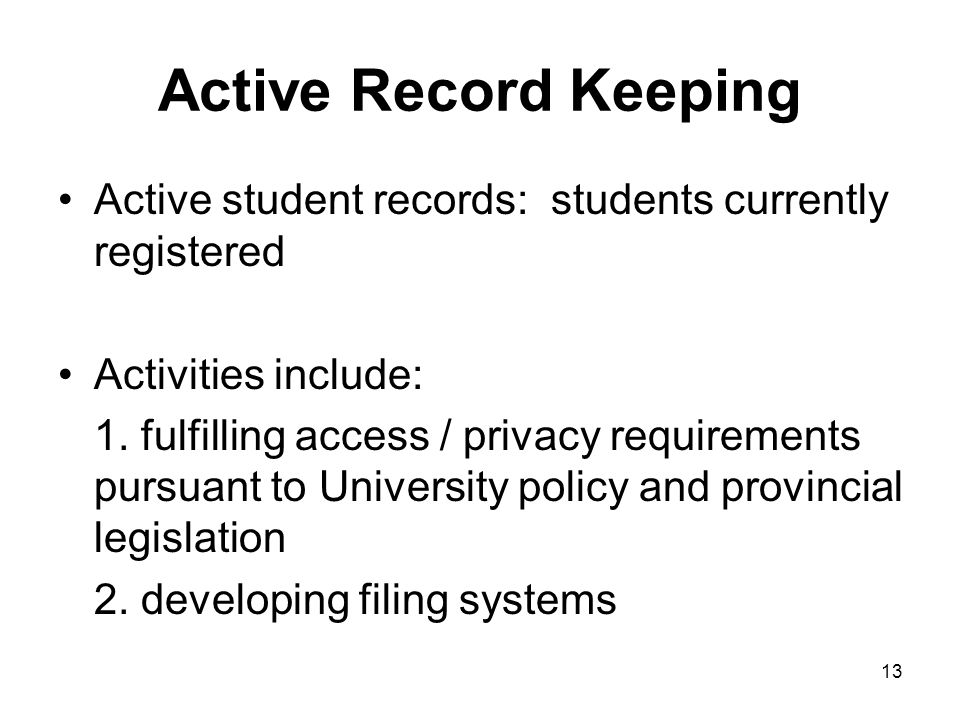 12 Student Record Activities  Active record keeping –Access/privacy –Filing  Semi-active record keeping –Retention and Disposition Schedules –Storage  Inactive record keeping –Transfer to Archives –Destruction of records