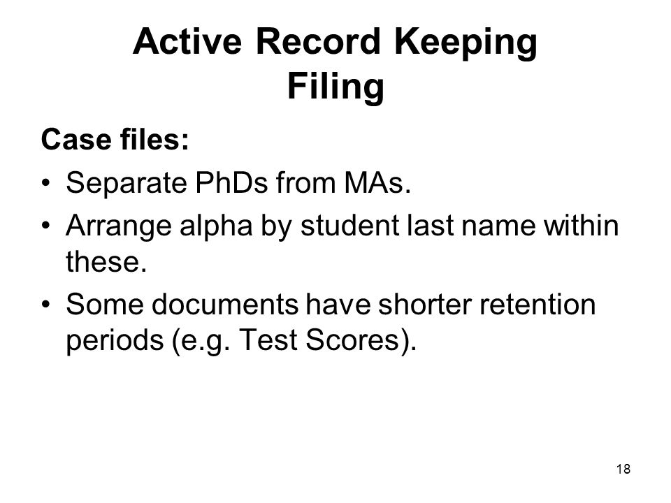 17 Active Record Keeping Filing Goals of filing: facilitate retrieval facilitate application of retention and disposition schedules