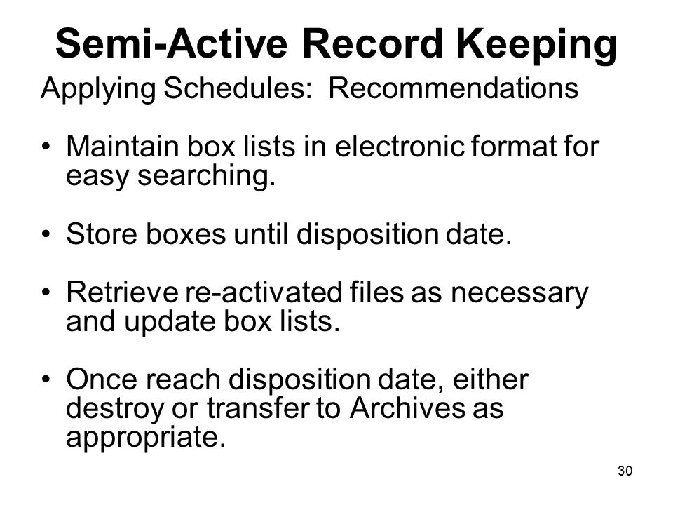 29 Semi-Active Record Keeping Applying Schedules: Recommendations Box together files that share same disposition date and same disposition action.