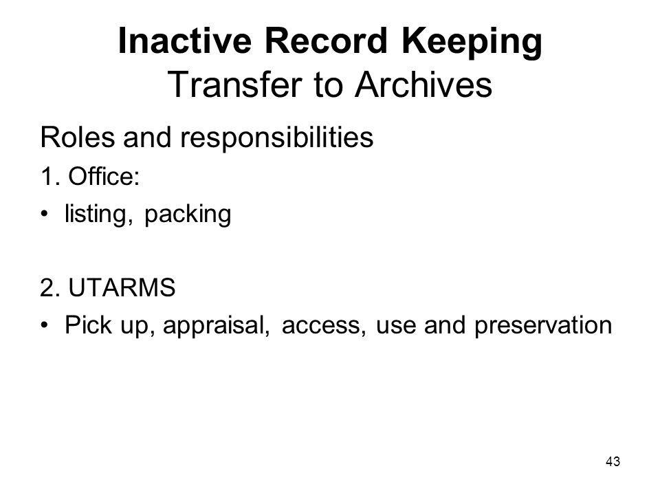 42 Inactive Record Keeping End of retention period Activities include: 1.Transferring records to Archives 2.Destroying