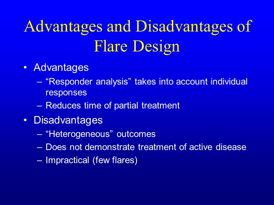 Advantages and Disadvantages of Flare Design Advantages – Responder analysis takes into account individual responses –Reduces time of partial treatment Disadvantages – Heterogeneous outcomes –Does not demonstrate treatment of active disease –Impractical (few flares)
